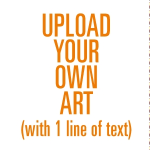 Picture of UPLOAD YOUR OWN ART + 1 LINE OF TEXT